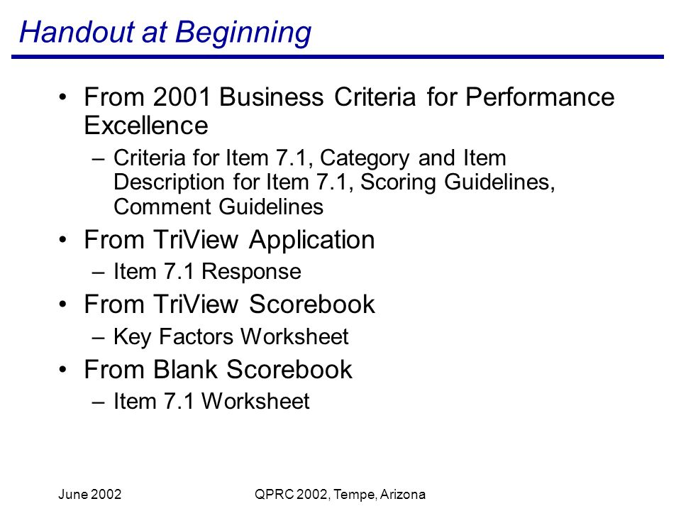 June 2002QPRC 2002, Tempe, Arizona Handout at Beginning From 2001 Business Criteria for Performance Excellence –Criteria for Item 7.1, Category and Item Description for Item 7.1, Scoring Guidelines, Comment Guidelines From TriView Application –Item 7.1 Response From TriView Scorebook –Key Factors Worksheet From Blank Scorebook –Item 7.1 Worksheet