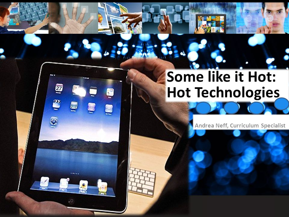 Some like it Hot: Hot Technologies Andrea Neff, Curriculum Specialist