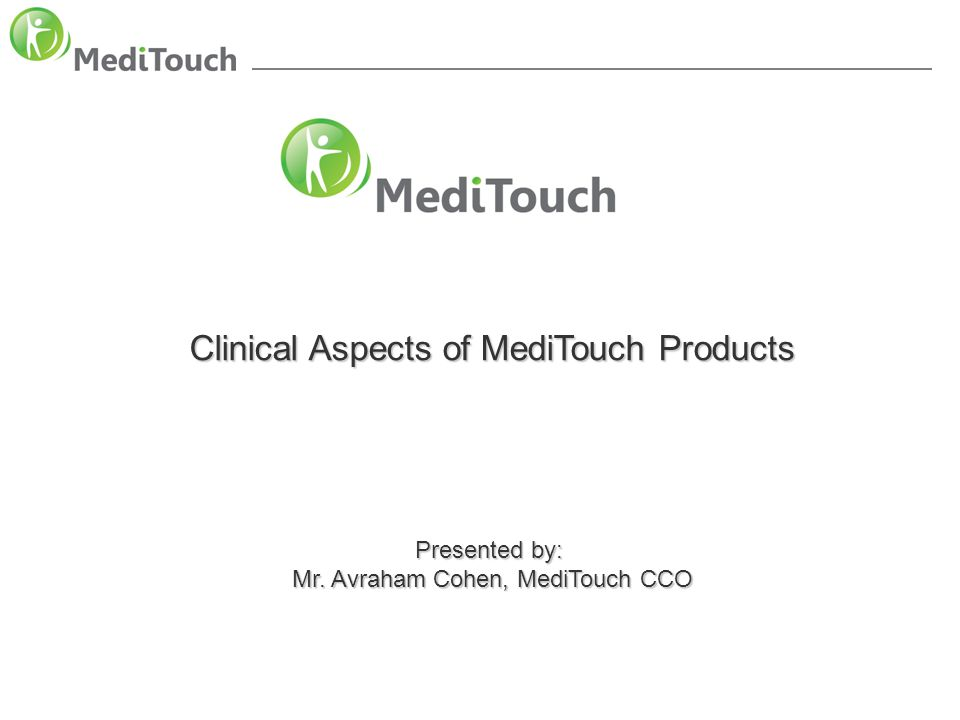 Clinical aspect of MediTouch products Clinical Aspects of MediTouch Products Presented by: Mr. Avraham Cohen, MediTouch CCO