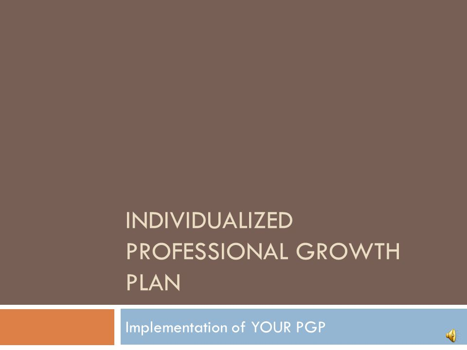 INDIVIDUALIZED PROFESSIONAL GROWTH PLAN Implementation of YOUR PGP