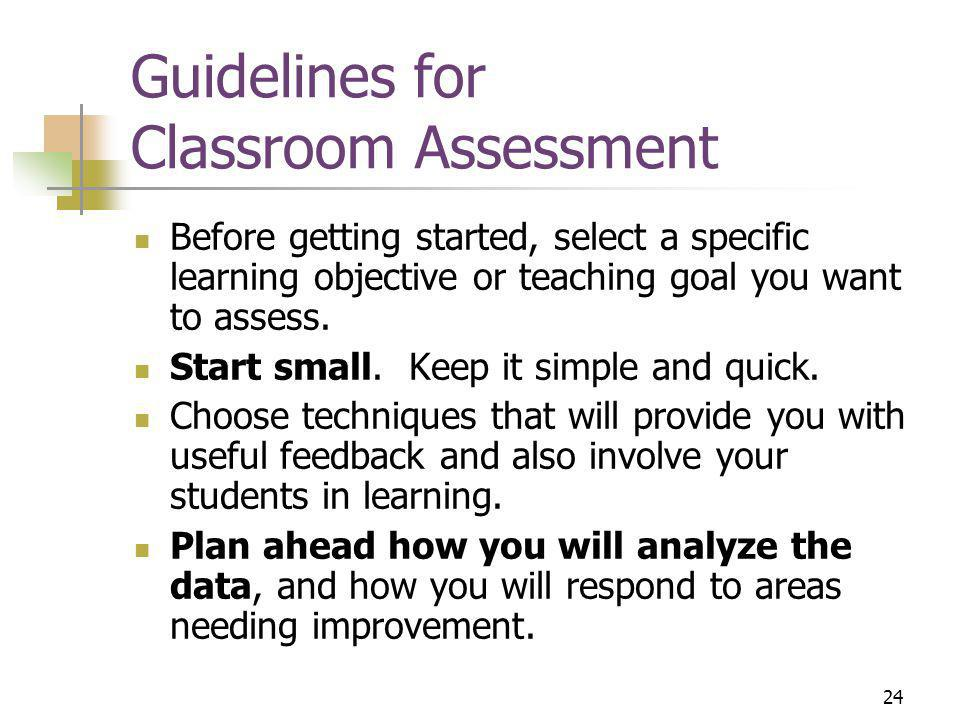 24 Guidelines for Classroom Assessment Before getting started, select a specific learning objective or teaching goal you want to assess.