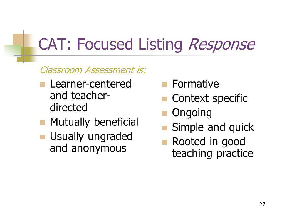 27 CAT: Focused Listing Response Classroom Assessment is: Learner-centered and teacher- directed Mutually beneficial Usually ungraded and anonymous Formative Context specific Ongoing Simple and quick Rooted in good teaching practice