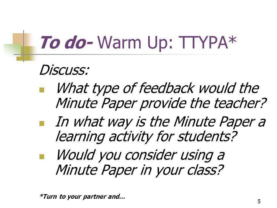 5 To do- Warm Up: TTYPA* Discuss: What type of feedback would the Minute Paper provide the teacher.