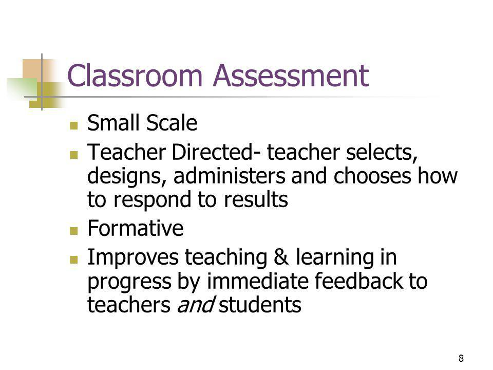 8 Classroom Assessment Small Scale Teacher Directed- teacher selects, designs, administers and chooses how to respond to results Formative Improves teaching & learning in progress by immediate feedback to teachers and students