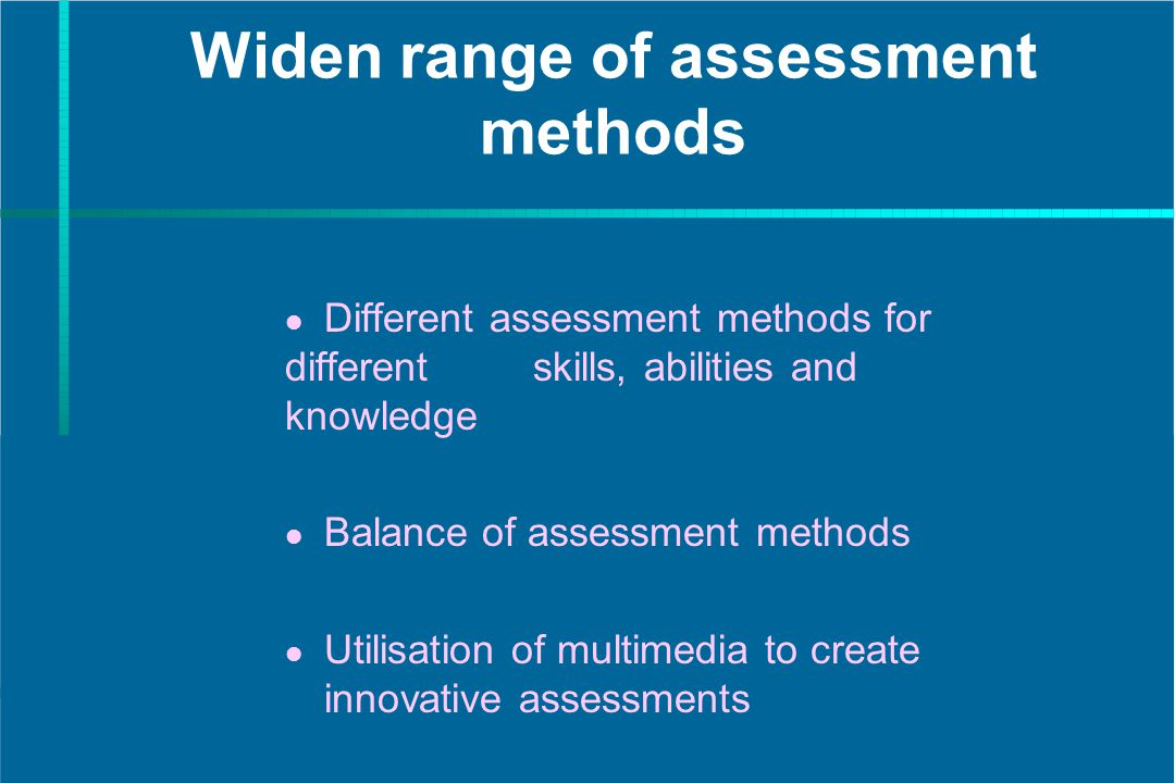 Widen range of assessment methods Different assessment methods for different skills, abilities and knowledge Balance of assessment methods Utilisation of multimedia to create innovative assessments
