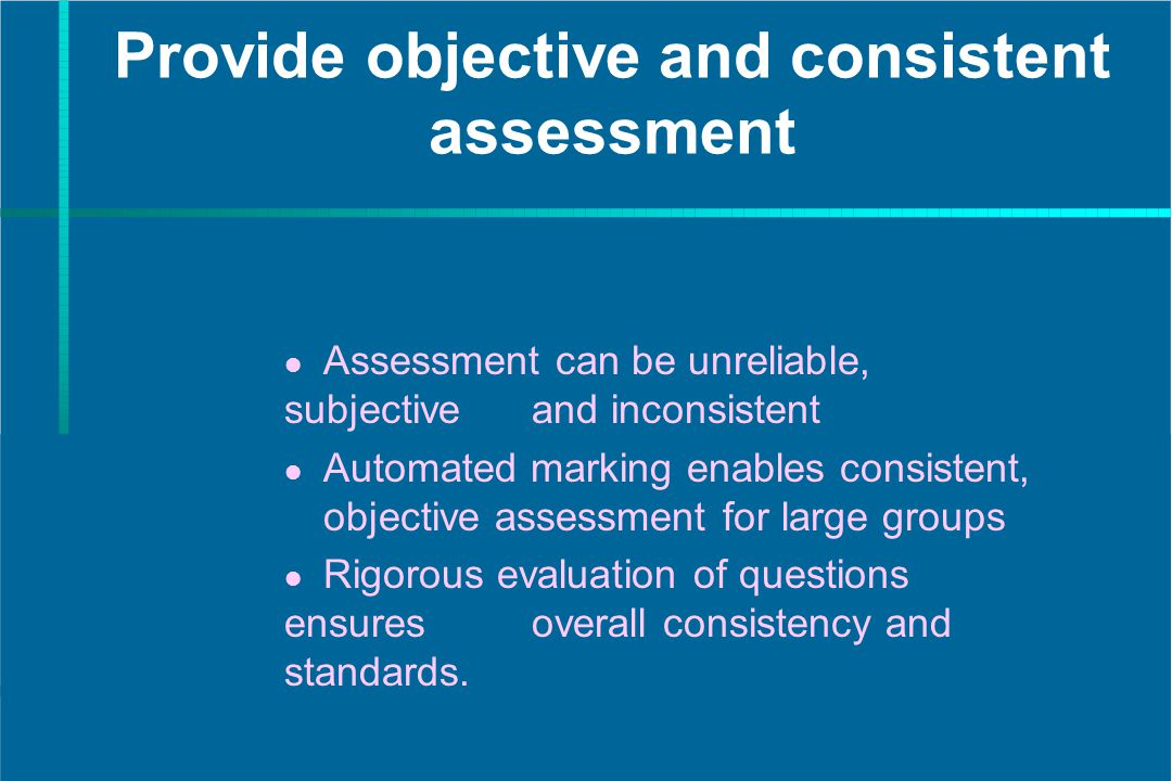 Provide objective and consistent assessment Assessment can be unreliable, subjective and inconsistent Automated marking enables consistent, objective assessment for large groups Rigorous evaluation of questions ensures overall consistency and standards.