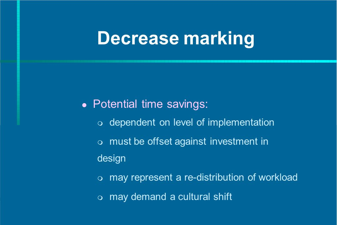 Decrease marking Potential time savings: dependent on level of implementation must be offset against investment in design may represent a re-distribution of workload may demand a cultural shift