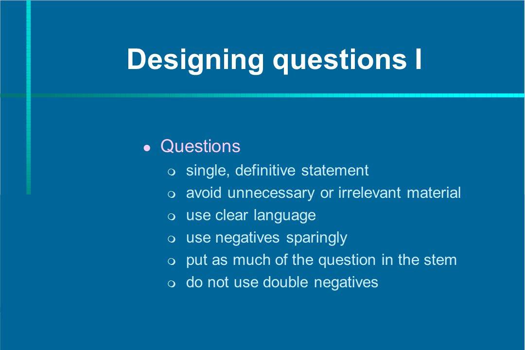 Designing questions I Questions single, definitive statement avoid unnecessary or irrelevant material use clear language use negatives sparingly put a