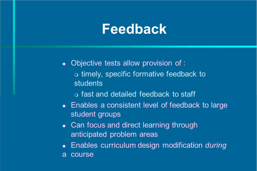 Feedback Objective tests allow provision of : timely, specific formative feedback to students fast and detailed feedback to staff Enables a consistent level of feedback to large student groups Can focus and direct learning through anticipated problem areas Enables curriculum design modification during a course