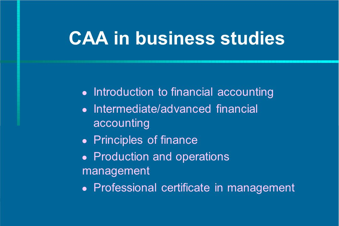 CAA in business studies Introduction to financial accounting Intermediate/advanced financial accounting Principles of finance Production and operations management Professional certificate in management