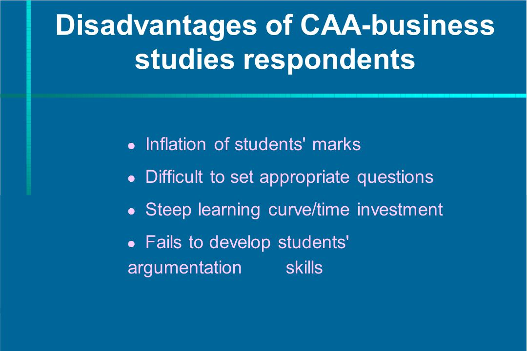 Disadvantages of CAA-business studies respondents Inflation of students' marks Difficult to set appropriate questions Steep learning curve/time invest