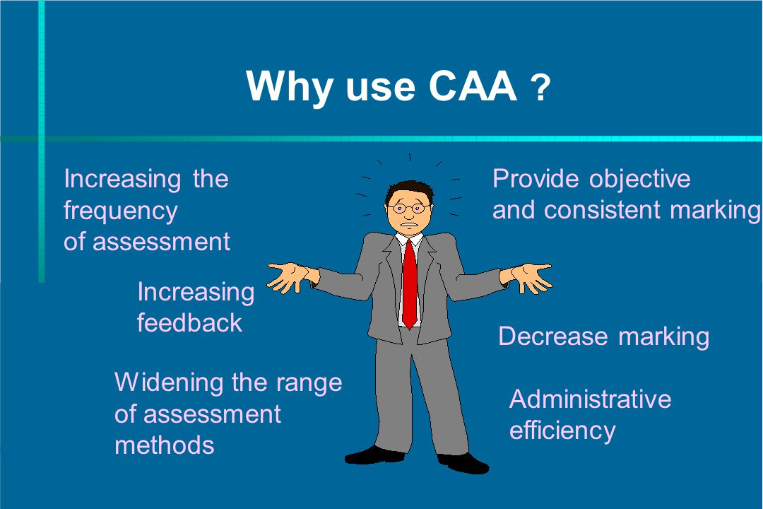 Why use CAA ? Increasing the frequency of assessment Increasing feedback Widening the range of assessment methods Provide objective and consistent mar