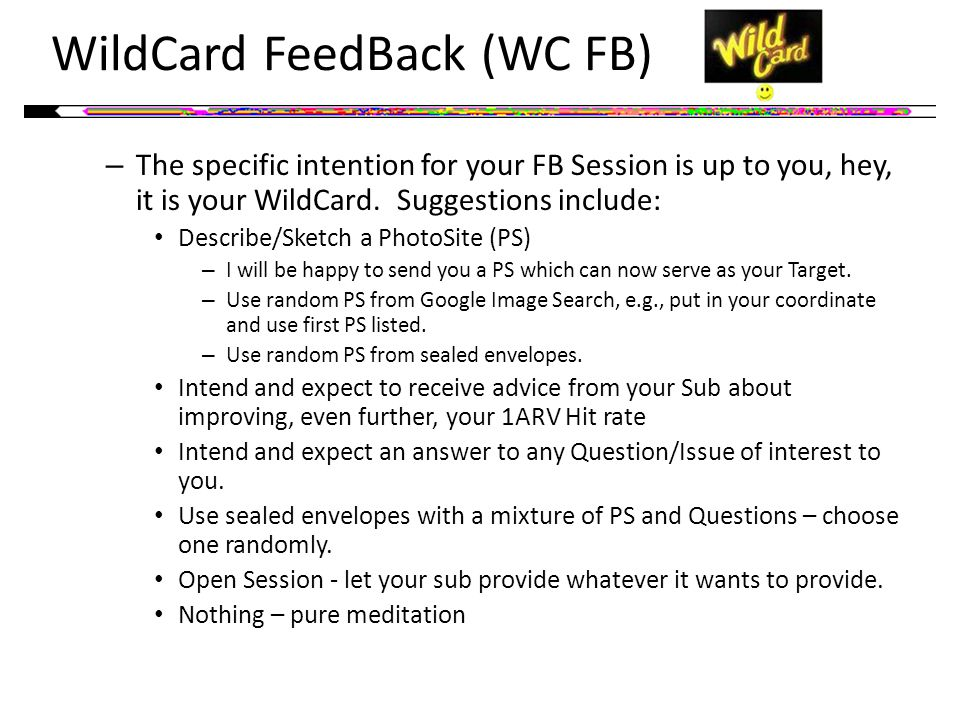 WildCard FeedBack (WC FB) – The specific intention for your FB Session is up to you, hey, it is your WildCard.