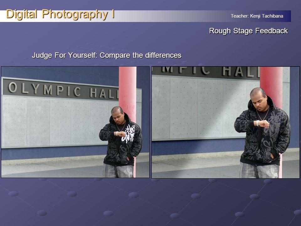 Teacher: Kenji Tachibana Digital Photography I Rough Stage Feedback.