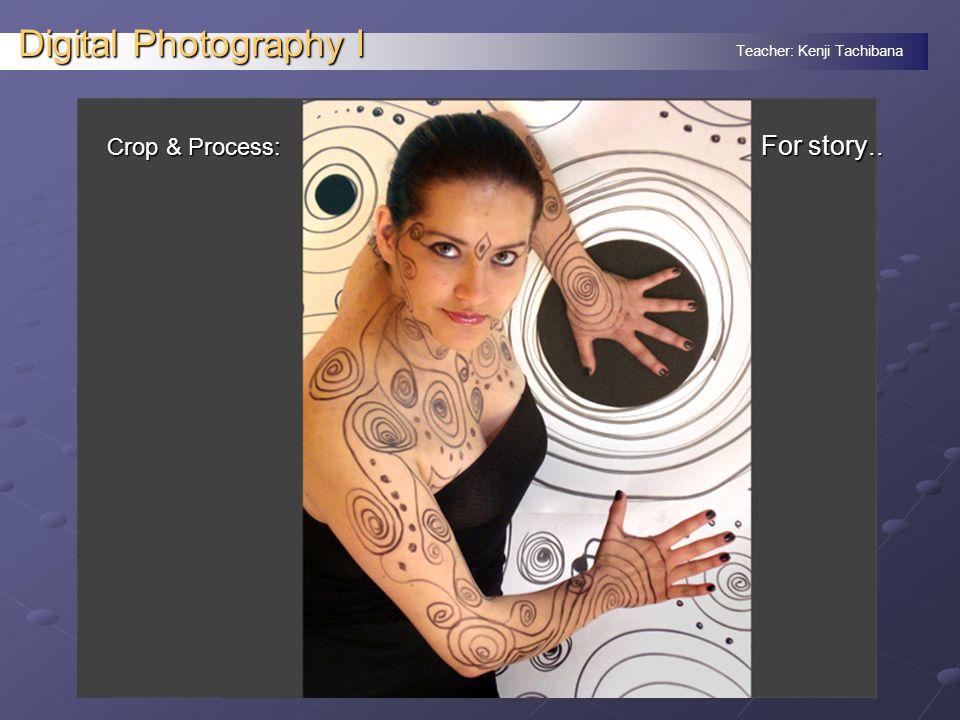 Teacher: Kenji Tachibana Digital Photography I Crop & Process: For story..