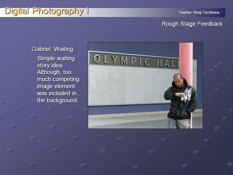 Teacher: Kenji Tachibana Digital Photography I Rough Stage Feedback Gabriel: Waiting Simple waiting story idea.