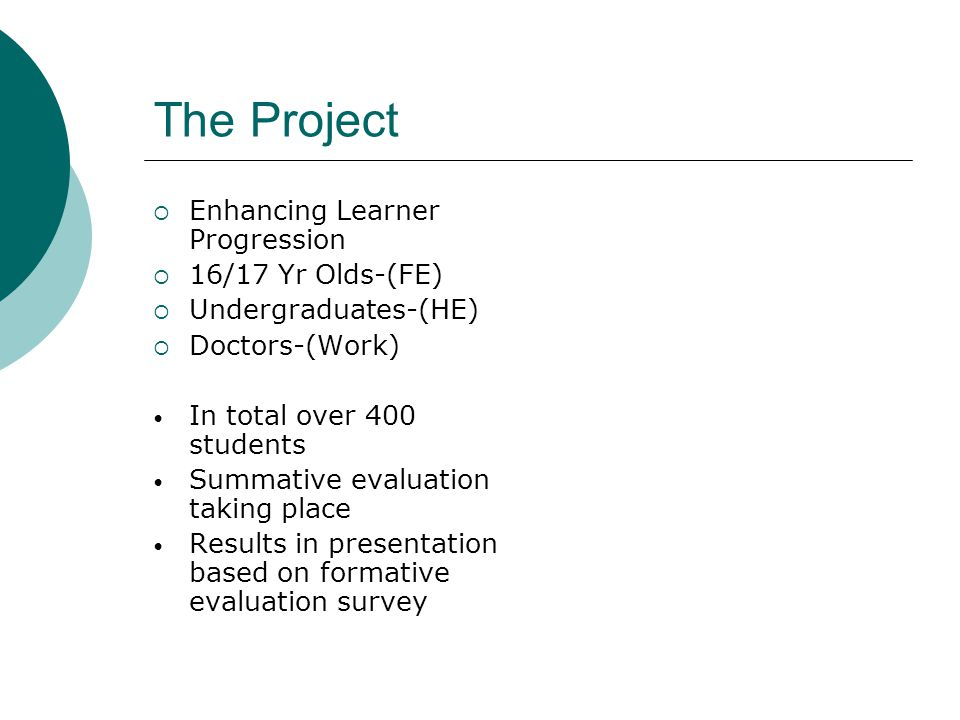 The Project Enhancing Learner Progression 16/17 Yr Olds-(FE) Undergraduates-(HE) Doctors-(Work) In total over 400 students Summative evaluation taking