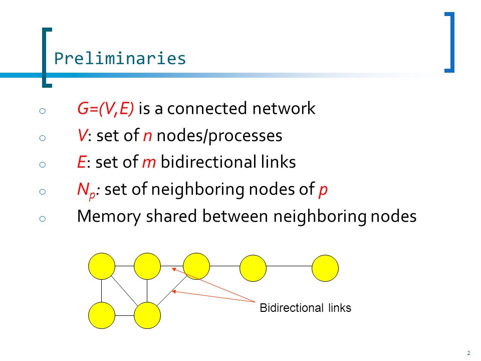 o In each computation step: According to its variables and the variables of its neighbors, a node/process is either enabled to execute an action or not Synchronous system Every enabled nodes execute an action atomically Asynchronous system Some enabled nodes are chosen by an unfair adversary The chosen nodes execute an action atomically 3 Preliminaries, Distributed Algorithm