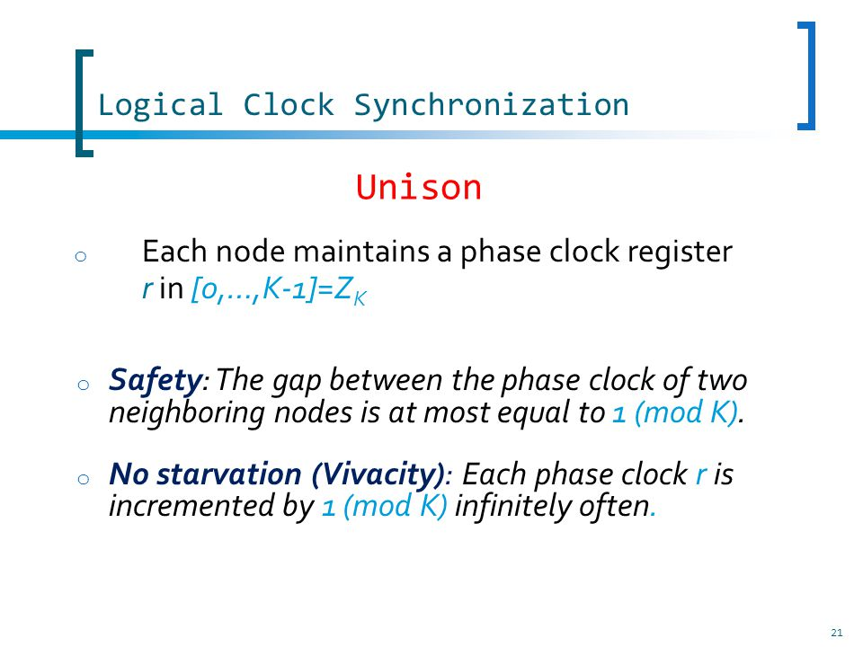 Logical Clock Synchronization 21 o Each node maintains a phase clock register r in [0,…,K-1]=Z K o Safety: The gap between the phase clock of two neighboring nodes is at most equal to 1 (mod K).