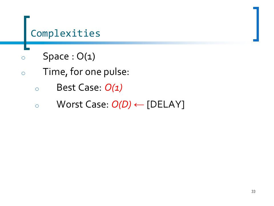 33 Complexities o Space : O(1) o Time, for one pulse: o Best Case: O(1) o Worst Case: O(D) [DELAY]