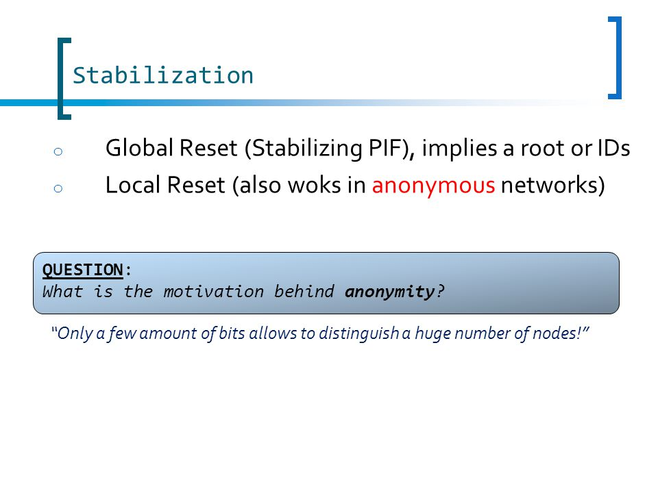 Stabilization o Global Reset (Stabilizing PIF), implies a root or IDs o Local Reset (also woks in anonymous networks) QUESTION: What is the motivation behind anonymity.