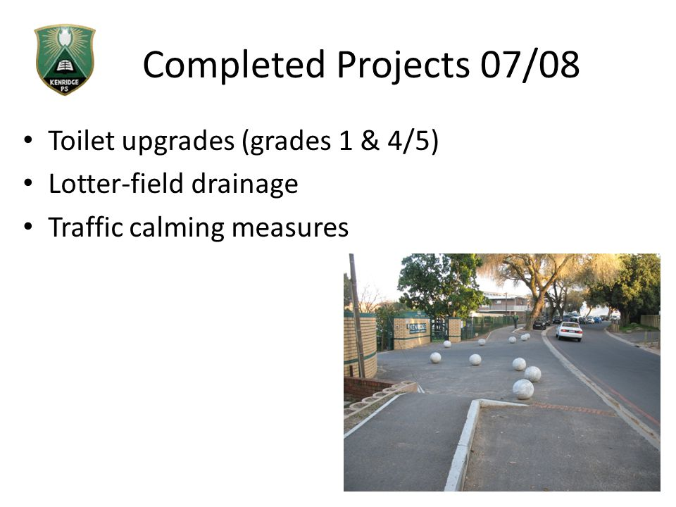 Completed Projects 07/08 Toilet upgrades (grades 1 & 4/5) Lotter-field drainage Traffic calming measures
