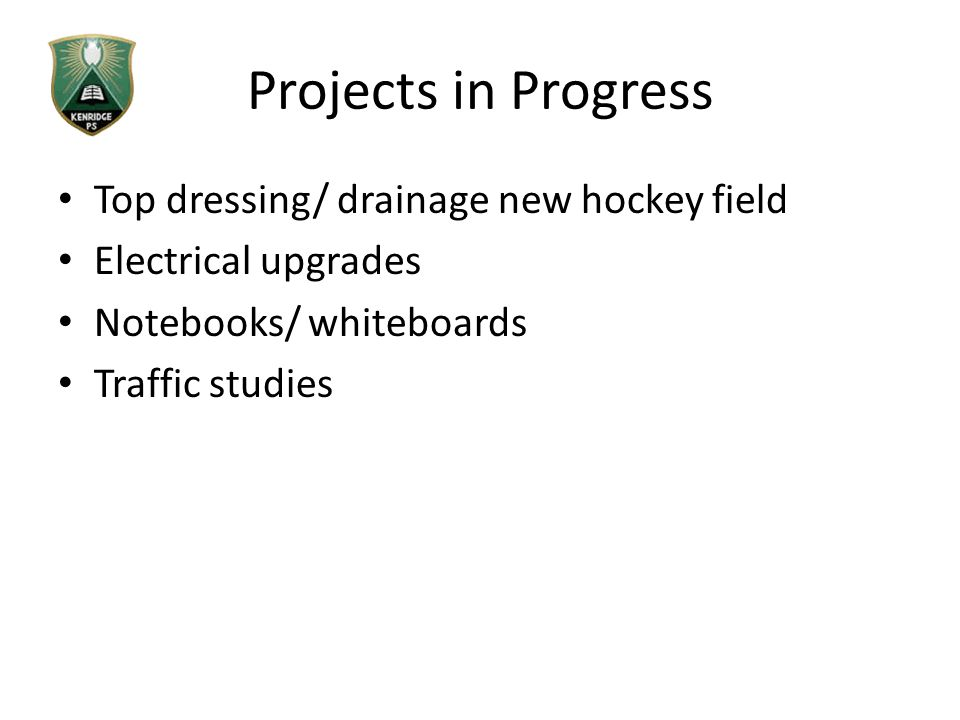 Projects in Progress Top dressing/ drainage new hockey field Electrical upgrades Notebooks/ whiteboards Traffic studies