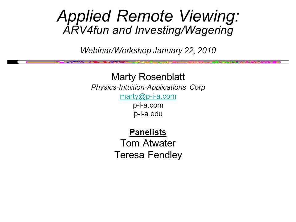 Applied Remote Viewing: ARV4fun and Investing/Wagering Webinar/Workshop January 22, 2010 Marty Rosenblatt Physics-Intuition-Applications Corp marty@p-i-a.com p-i-a.com p-i-a.edu Panelists Tom Atwater Teresa Fendley