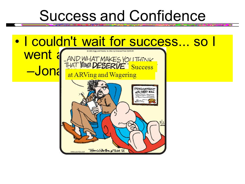 Success and Confidence I couldn't wait for success... so I went ahead without it. –Jonathan Winters at ARVing and Wagering Success