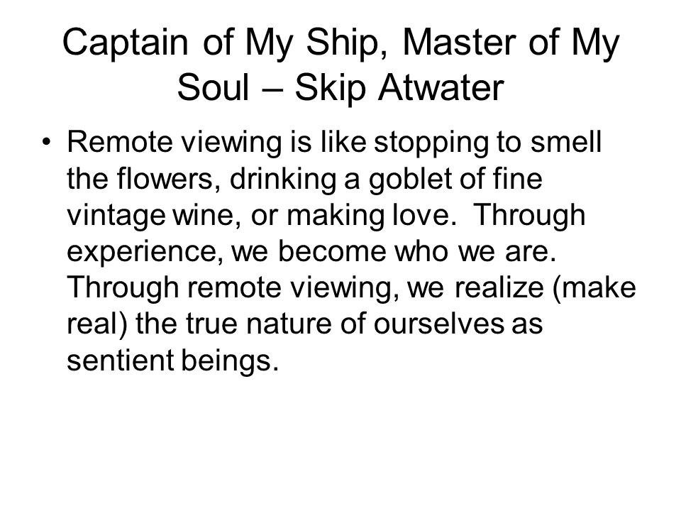 Captain of My Ship, Master of My Soul – Skip Atwater Remote viewing is like stopping to smell the flowers, drinking a goblet of fine vintage wine, or making love.