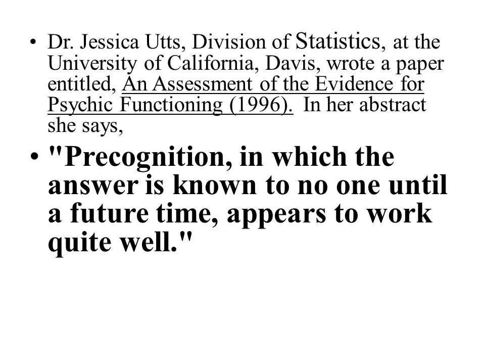 Dr. Jessica Utts, Division of Statistics, at the University of California, Davis, wrote a paper entitled, An Assessment of the Evidence for Psychic Fu