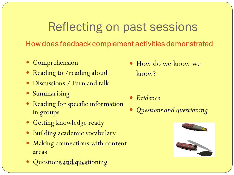 Sandra Pizaro Reflecting on past sessions How does feedback complement activities demonstrated Comprehension Reading to /reading aloud Discussions / Turn and talk Summarising Reading for specific information in groups Getting knowledge ready Building academic vocabulary Making connections with content areas Questions and questioning How do we know we know.