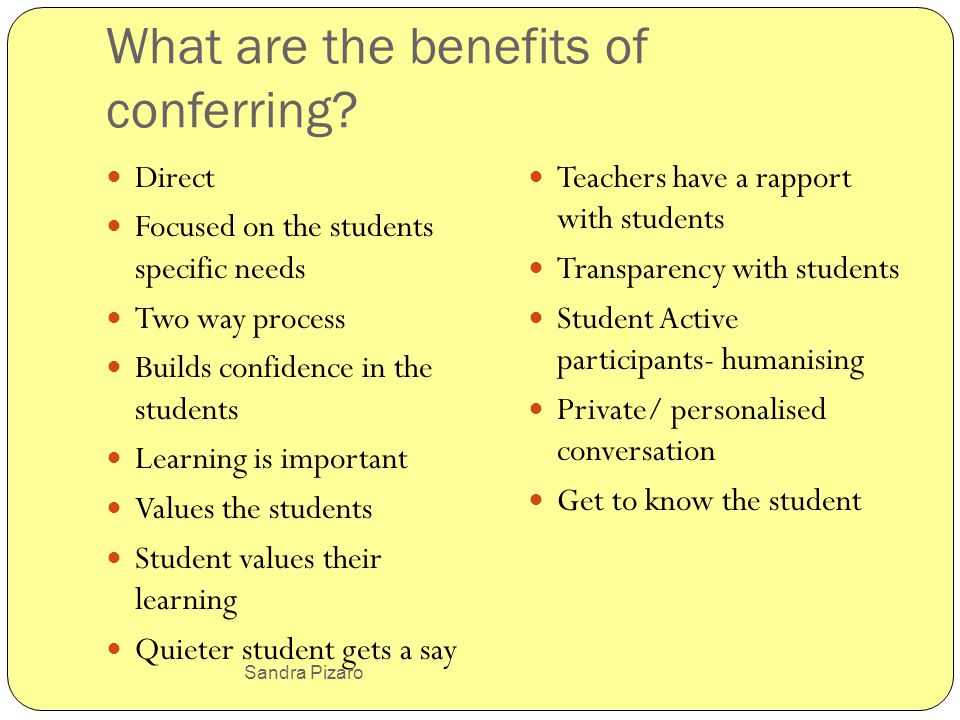 Sandra Pizaro What are the benefits of conferring? Direct Focused on the students specific needs Two way process Builds confidence in the students Lea