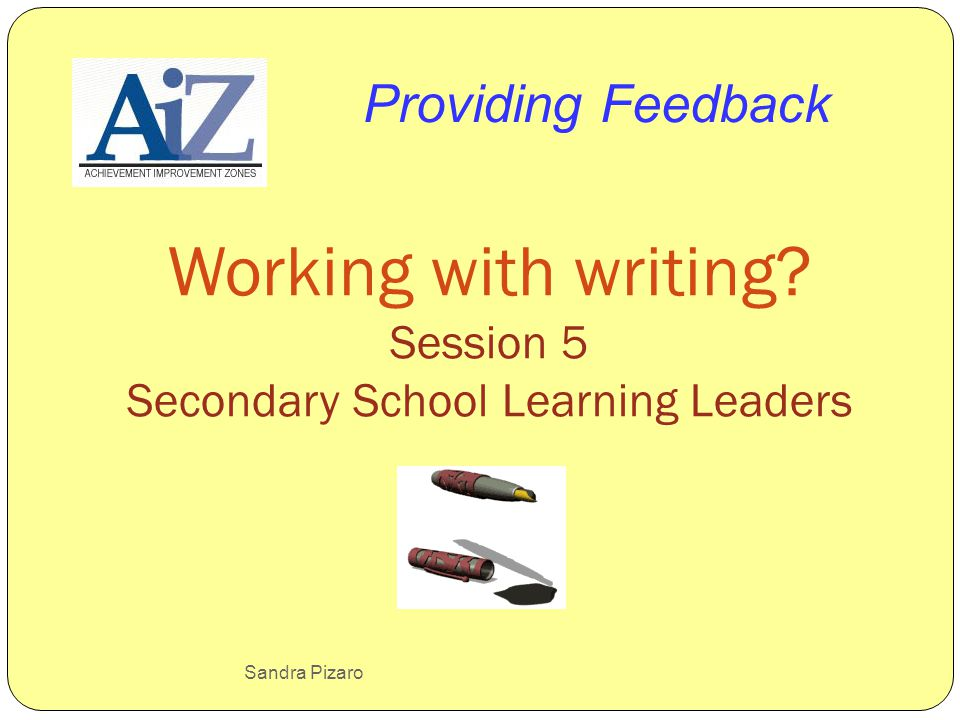 Sandra Pizaro Working with writing? Session 5 Secondary School Learning Leaders Providing Feedback