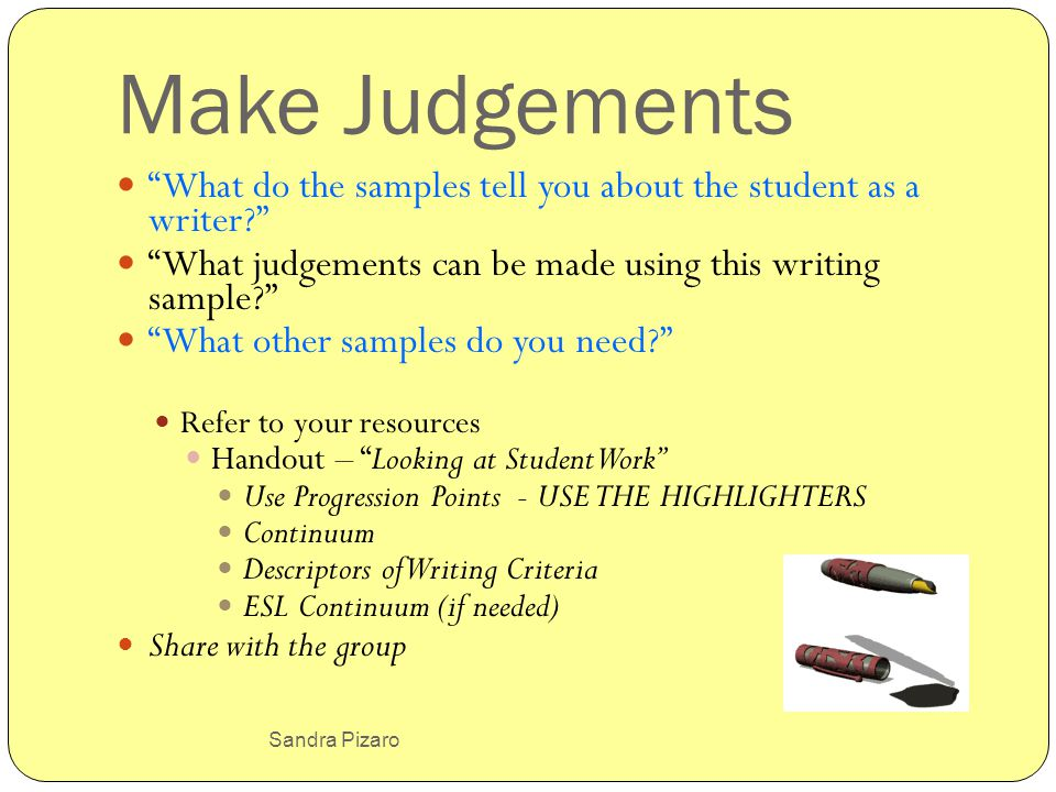 Sandra Pizaro Make Judgements What do the samples tell you about the student as a writer? What judgements can be made using this writing sample? What