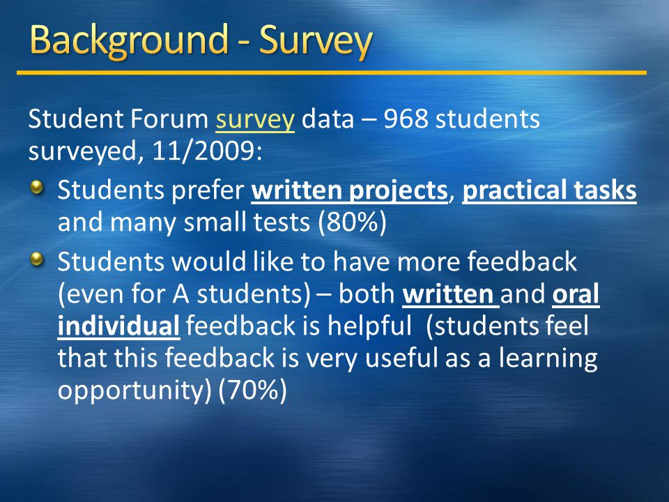 Student Forum survey data – 968 students surveyed, 11/2009:survey Students prefer written projects, practical tasks and many small tests (80%) Students would like to have more feedback (even for A students) – both written and oral individual feedback is helpful (students feel that this feedback is very useful as a learning opportunity) (70%)
