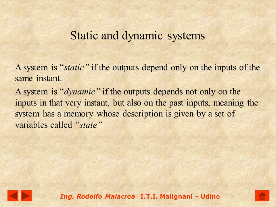 Ing. Rodolfo Malacrea I.T.I. Malignani - Udine Static and dynamic systems A system is static if the outputs depend only on the inputs of the same inst