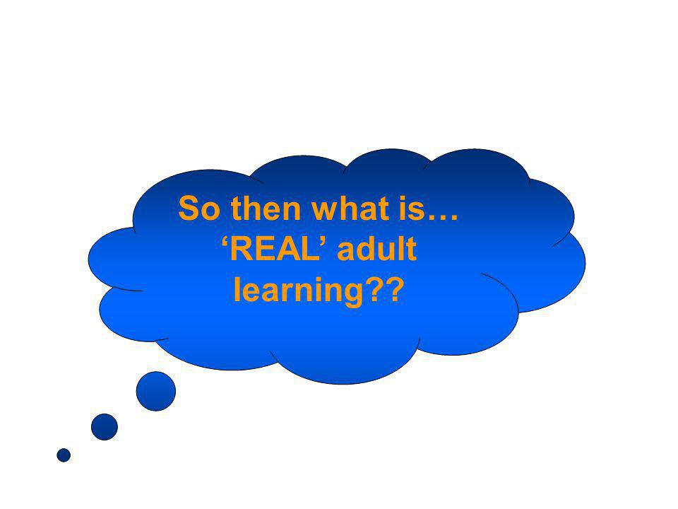 So then what is… REAL adult learning??
