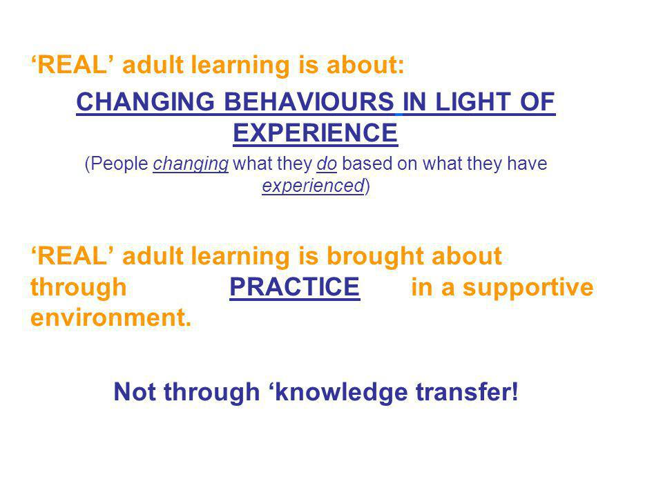 REAL adult learning is about: CHANGING BEHAVIOURS IN LIGHT OF EXPERIENCE (People changing what they do based on what they have experienced) REAL adult learning is brought about through PRACTICE in a supportive environment.
