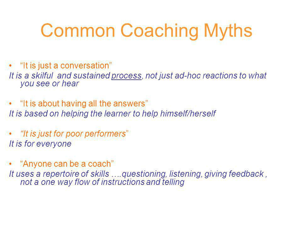 Common Coaching Myths It is just a conversation It is a skilful and sustained process, not just ad-hoc reactions to what you see or hear It is about h