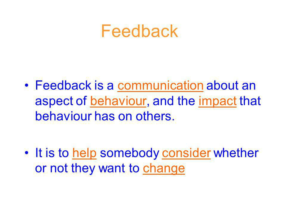 Feedback Feedback is a communication about an aspect of behaviour, and the impact that behaviour has on others. It is to help somebody consider whethe