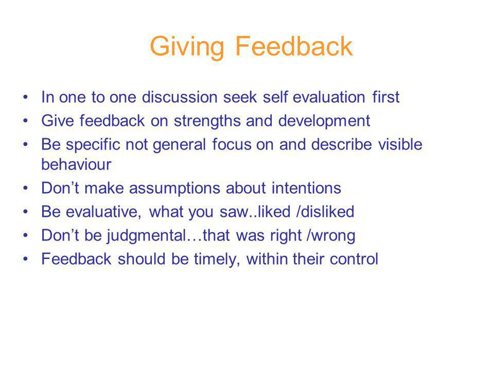 Giving Feedback In one to one discussion seek self evaluation first Give feedback on strengths and development Be specific not general focus on and describe visible behaviour Dont make assumptions about intentions Be evaluative, what you saw..liked /disliked Dont be judgmental…that was right /wrong Feedback should be timely, within their control