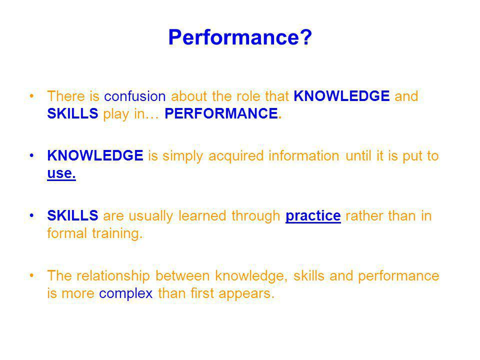 There is confusion about the role that KNOWLEDGE and SKILLS play in… PERFORMANCE. KNOWLEDGE is simply acquired information until it is put to use. SKI