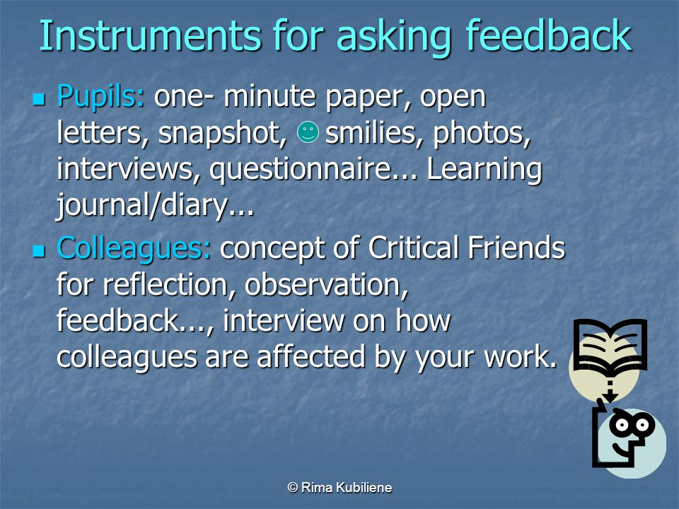© Rima Kubiliene Instruments for asking feedback Pupils: one- minute paper, open letters, snapshot, smilies, photos, interviews, questionnaire... Lear