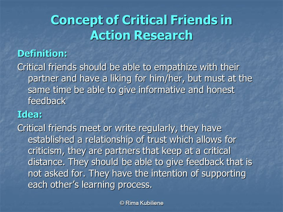 © Rima Kubiliene Concept of Critical Friends in Action Research Definition: Critical friends should be able to empathize with their partner and have a
