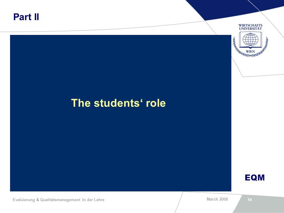 EQM March 2008 Evaluierung & Qualitätsmanagement in der Lehre14 Part II The students role