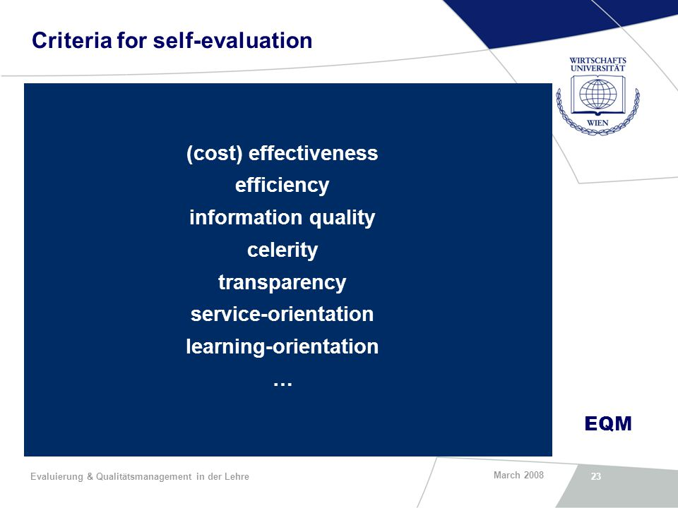 EQM March 2008 Evaluierung & Qualitätsmanagement in der Lehre23 Criteria for self-evaluation (cost) effectiveness efficiency information quality celerity transparency service-orientation learning-orientation …