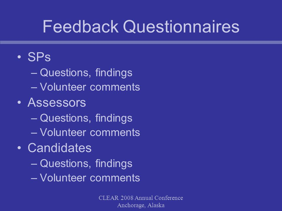 CLEAR 2008 Annual Conference Anchorage, Alaska Feedback Questionnaires SPs –Questions, findings –Volunteer comments Assessors –Questions, findings –Volunteer comments Candidates –Questions, findings –Volunteer comments