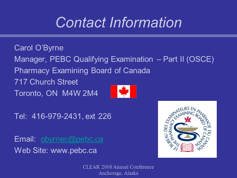 CLEAR 2008 Annual Conference Anchorage, Alaska Contact Information Carol OByrne Manager, PEBC Qualifying Examination – Part II (OSCE) Pharmacy Examining Board of Canada 717 Church Street Toronto, ON M4W 2M4 Tel: 416-979-2431, ext 226 Email: obyrnec@pebc.caobyrnec@pebc.ca Web Site: www.pebc.ca