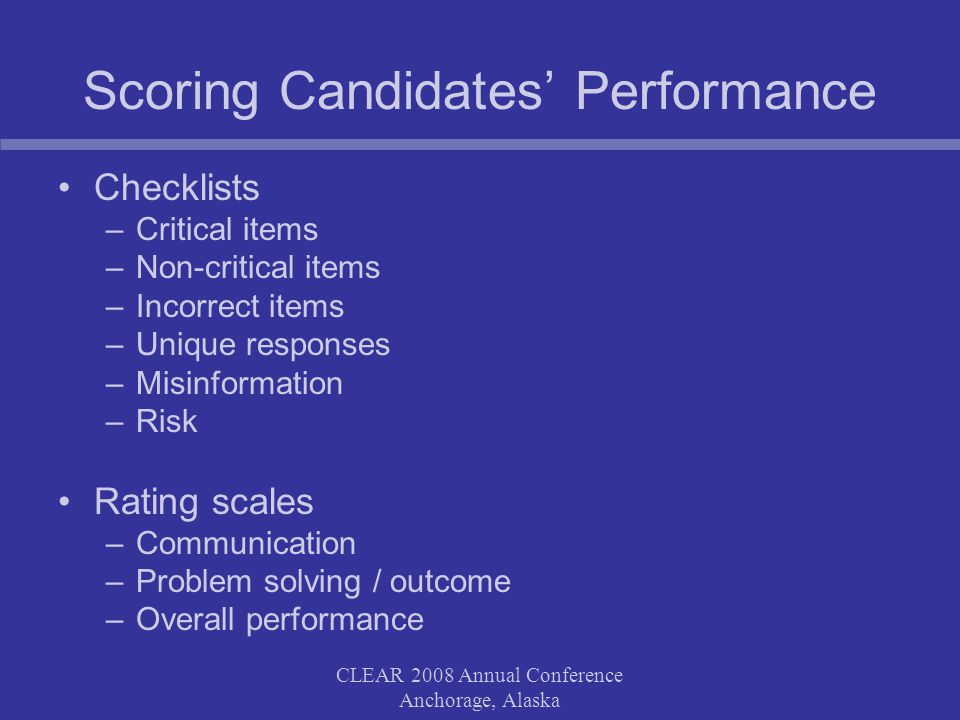 CLEAR 2008 Annual Conference Anchorage, Alaska Scoring Candidates Performance Checklists –Critical items –Non-critical items –Incorrect items –Unique responses –Misinformation –Risk Rating scales –Communication –Problem solving / outcome –Overall performance